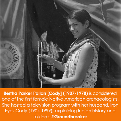 Bertha Parker Pallan [Cody] (1907-1978) is considered one of the first female Native American archaeologists. She hosted a television program with her husband, Iron Eyes Cody (1904-1999), explaining Indian history and folklore.