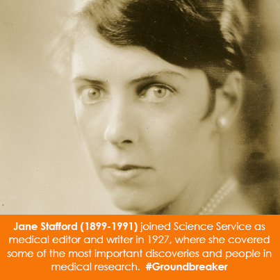 Jane Stafford (1899-1991) joined Science Service as medical editor and writer in 1927, where she covered some of the most important discoveries and people in medical research.