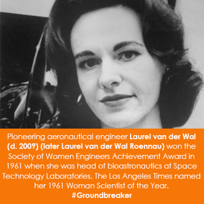Pioneering aeronautical engineer Laurel van der Wal (d. 2009) (later Laurel van der Wal Roennau) won the Society of Women Engineers Achievement Award in 1961 when she was head of bioastronautics at Space Technology Laboratories. The Los Angeles Times named her 1961 Woman Scientist of the Year.