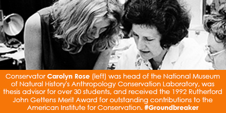 Conservator Carolyn Rose (left) was head of the National Museum of Natural History's Anthropology Conservation Laboratory, was thesis advisor for over 30 students, and received the 1992 Rutherford John Gettens Merit Award for outstanding contributions to the American Institute for Conservation.