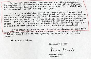 The proposed Enola Gay exhibition invoked such strong emotions that some volunteers and docents at the National Air and Space Museum decided to leave the museum. This is an excerpt of a letter sent by Martin Harwit to one such docent to let them know that the exhibition was canceled and that they are welcome back should they want to come back. Accession 14-100 - National Air and Space Museum, Enola Gay Exhibition Records, 1968, 1970, 1981-2006, Smithsonian Institution Archives.